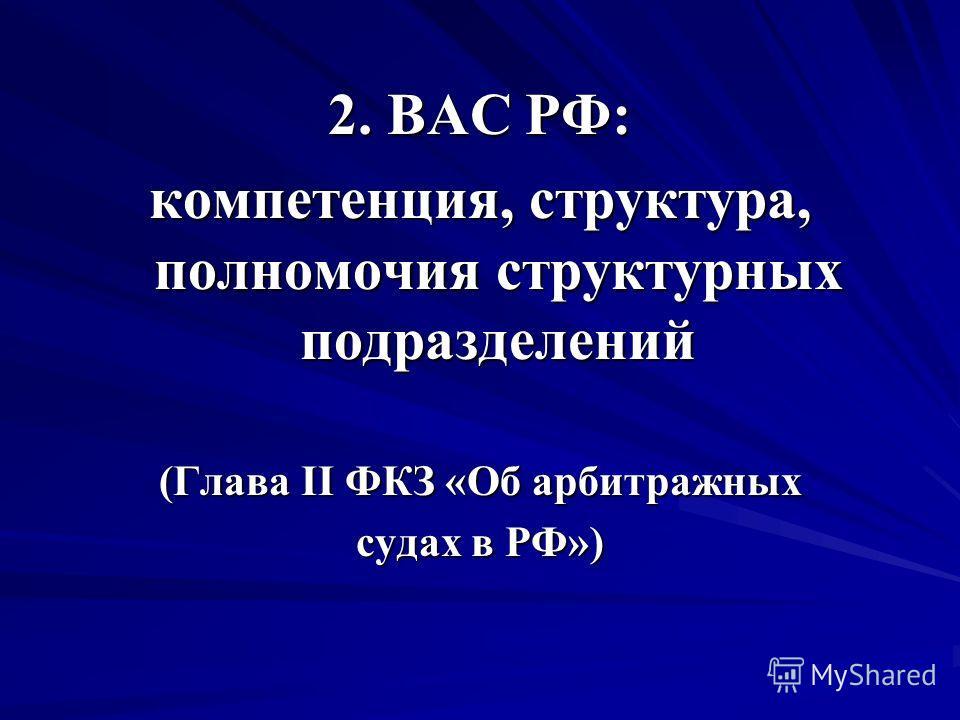 2. ВАС РФ: компетенция, структура, полномочия структурных подразделений (Глава II ФКЗ «Об арбитражных судах в РФ»)