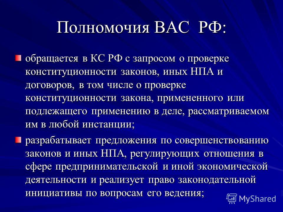 Полномочия ВАС РФ: обращается в КС РФ с запросом о проверке конституционности законов, иных НПА и договоров, в том числе о проверке конституционности закона, примененного или подлежащего применению в деле, рассматриваемом им в любой инстанции; разраб