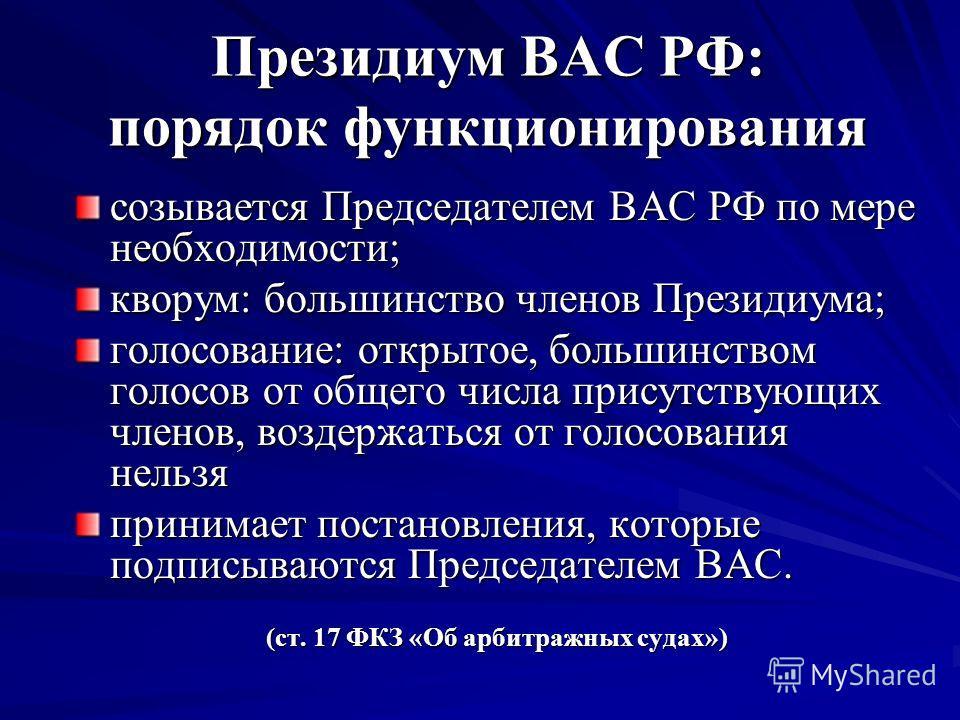 Президиум ВАС РФ: порядок функционирования созывается Председателем ВАС РФ по мере необходимости; кворум: большинство членов Президиума; голосование: открытое, большинством голосов от общего числа присутствующих членов, воздержаться от голосования не