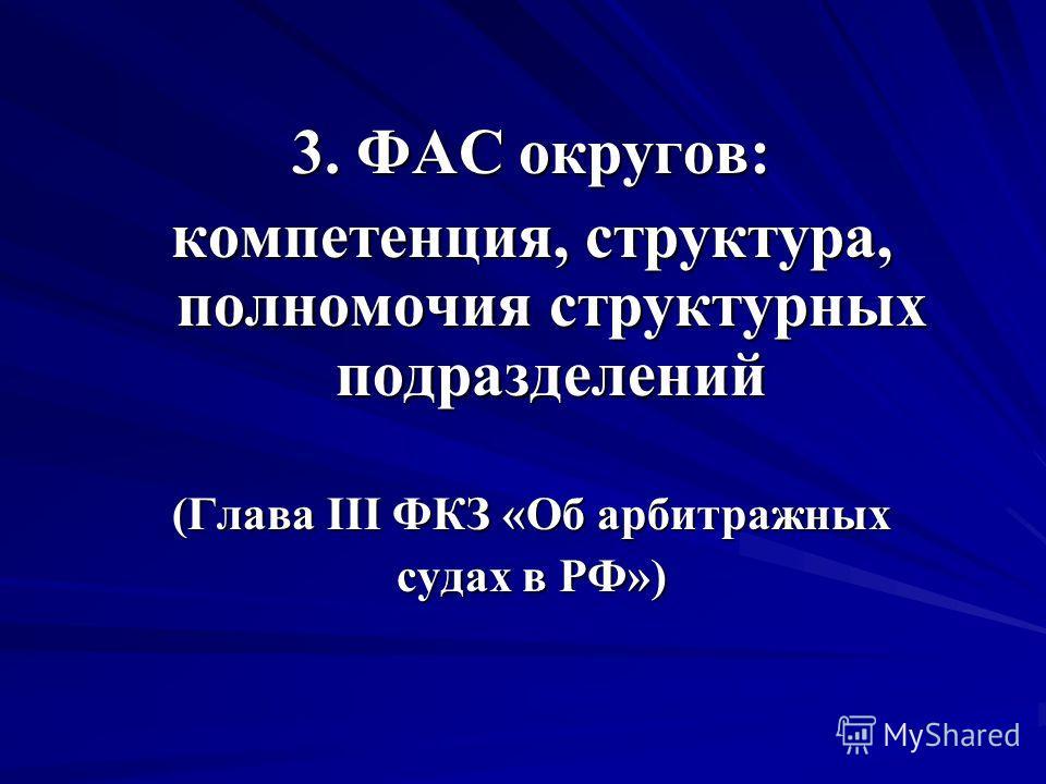 3. ФАС округов: компетенция, структура, полномочия структурных подразделений (Глава III ФКЗ «Об арбитражных судах в РФ»)