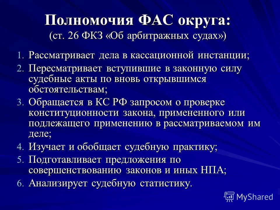 Полномочия ФАС округа: (ст. 26 ФКЗ «Об арбитражных судах») 1. Рассматривает дела в кассационной инстанции; 2. Пересматривает вступившие в законную силу судебные акты по вновь открывшимся обстоятельствам; 3. Обращается в КС РФ запросом о проверке конс