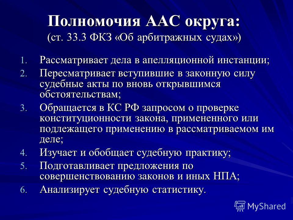 Полномочия ААС округа: (ст. 33.3 ФКЗ «Об арбитражных судах») 1. Рассматривает дела в апелляционной инстанции; 2. Пересматривает вступившие в законную силу судебные акты по вновь открывшимся обстоятельствам; 3. Обращается в КС РФ запросом о проверке к