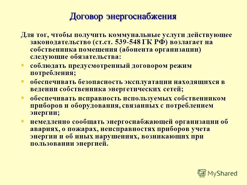 Договор энергоснабжения Для тог, чтобы получить коммунальные услуги действующее законодательство (ст.ст. 539-548 ГК РФ) возлагает на собственника помещения (абонента организации) следующие обязательства: соблюдать предусмотренный договором режим потр
