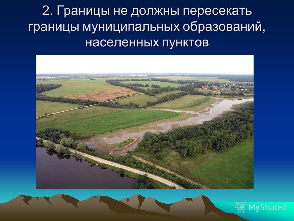 2. Границы не должны пересекать границы муниципальных образований, населенных пунктов