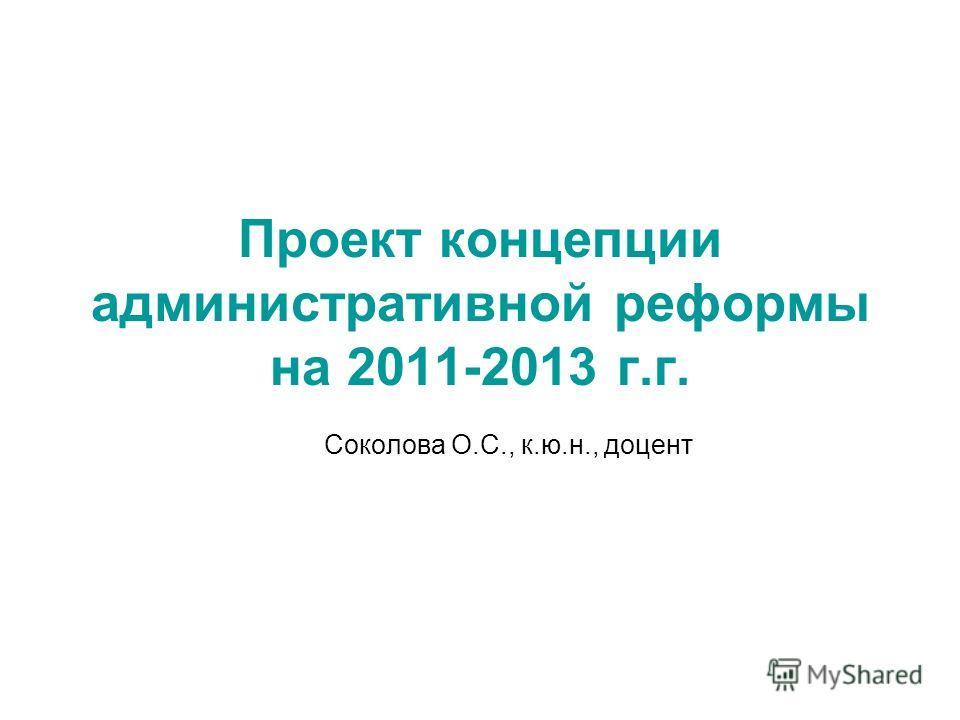 Проект концепции административной реформы на 2011-2013 г.г. Соколова О.С., к.ю.н., доцент