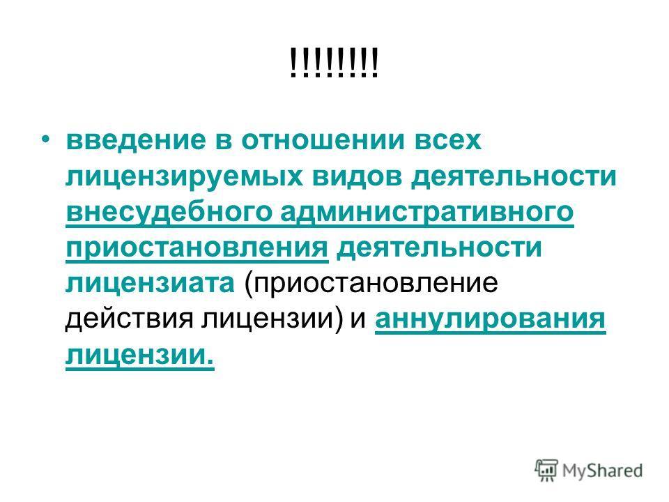 !!!!!!!! введение в отношении всех лицензируемых видов деятельности внесудебного административного приостановления деятельности лицензиата (приостановление действия лицензии) и аннулирования лицензии.