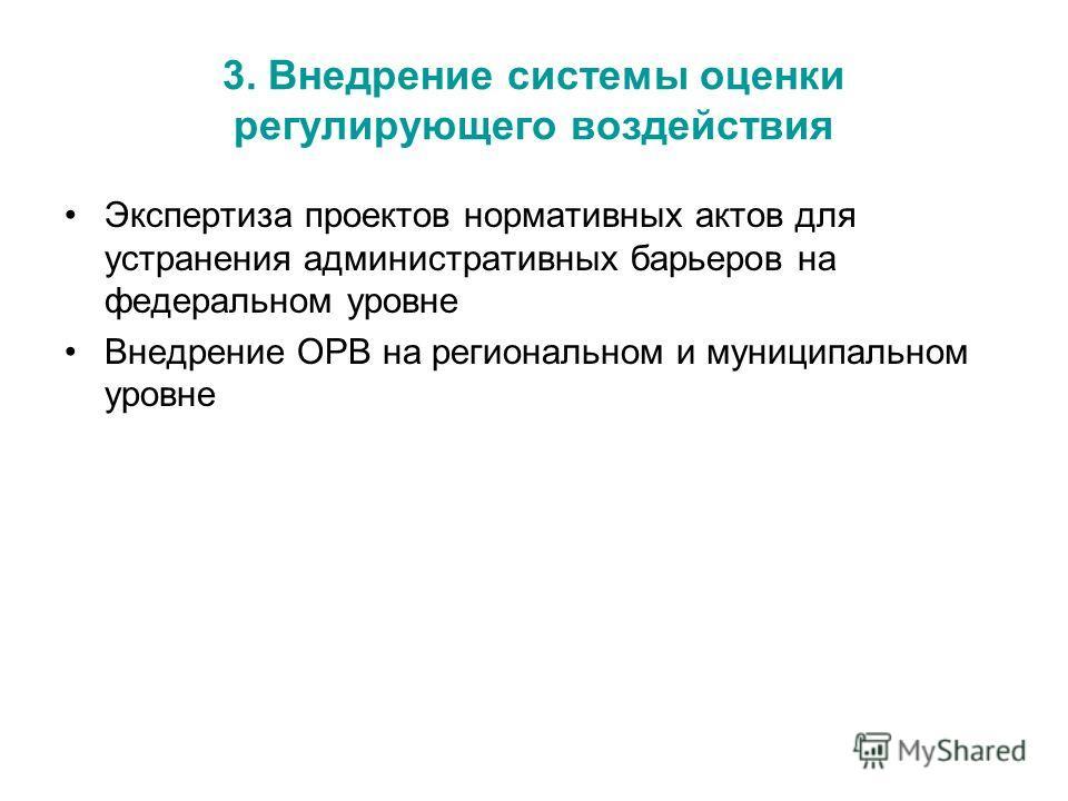 3. Внедрение системы оценки регулирующего воздействия Экспертиза проектов нормативных актов для устранения административных барьеров на федеральном уровне Внедрение ОРВ на региональном и муниципальном уровне