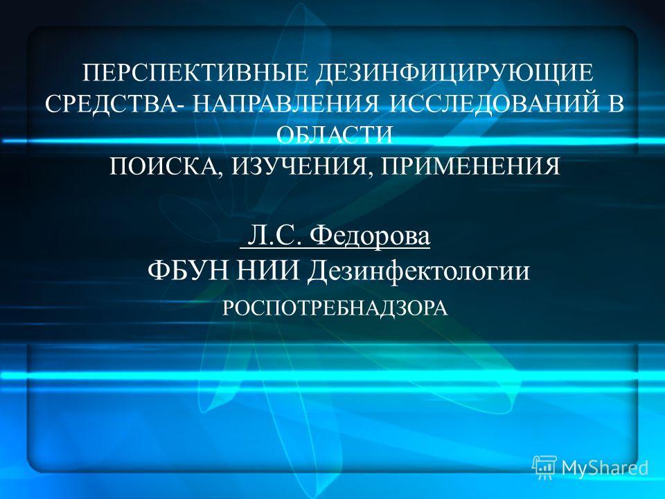 ПЕРСПЕКТИВНЫЕ ДЕЗИНФИЦИРУЮЩИЕ СРЕДСТВА- НАПРАВЛЕНИЯ ИССЛЕДОВАНИЙ В ОБЛАСТИ ПОИСКА, ИЗУЧЕНИЯ, ПРИМЕНЕНИЯ Л.С. Федорова ФБУН НИИ Дезинфектологии РОСПОТРЕБНАДЗОРА