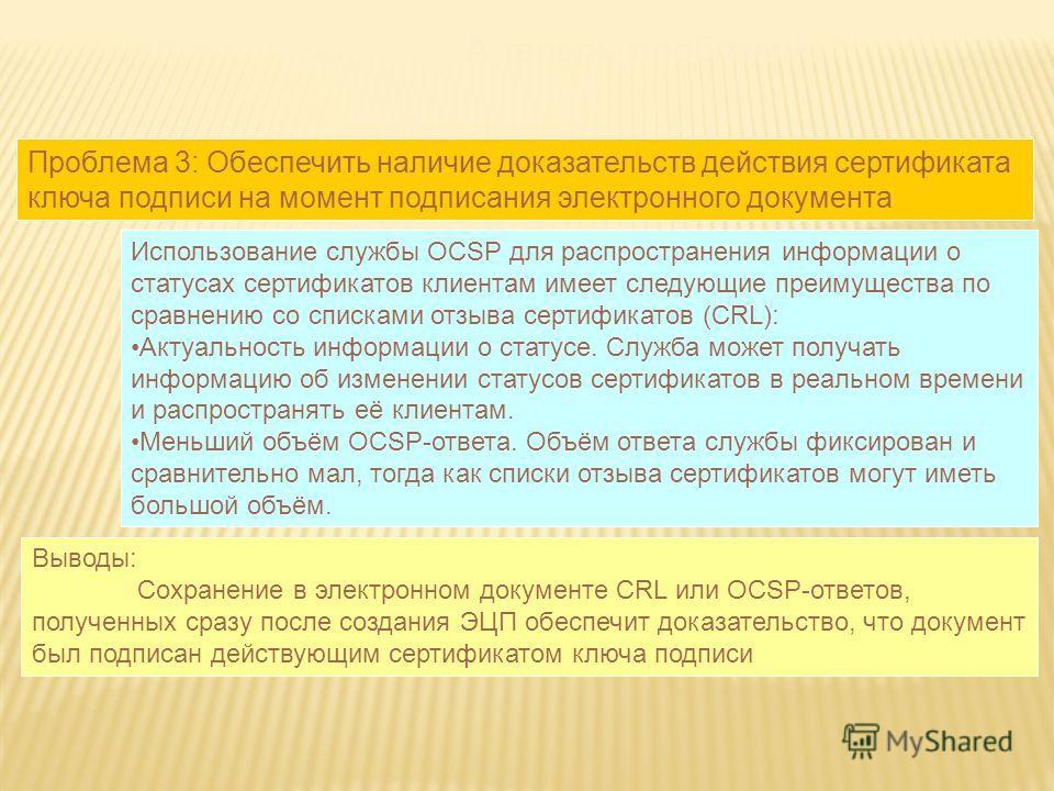 А теперь проблемы: Проблема 3: Обеспечить наличие доказательств действия сертификата ключа подписи на момент подписания электронного документа Использование службы OCSP для распространения информации о статусах сертификатов клиентам имеет следующие п
