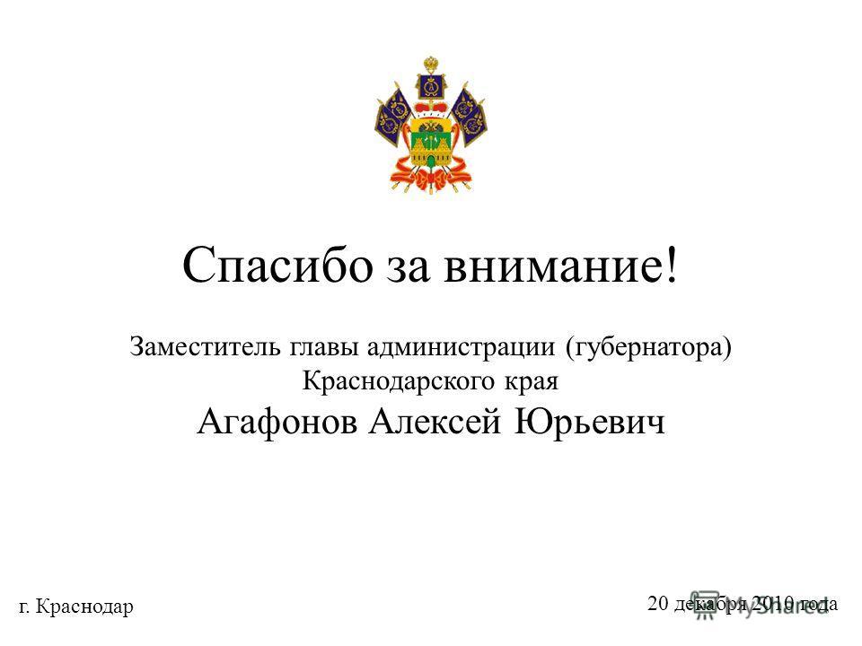 Спасибо за внимание! Заместитель главы администрации (губернатора) Краснодарского края Агафонов Алексей Юрьевич г. Краснодар 20 декабря 2010 года