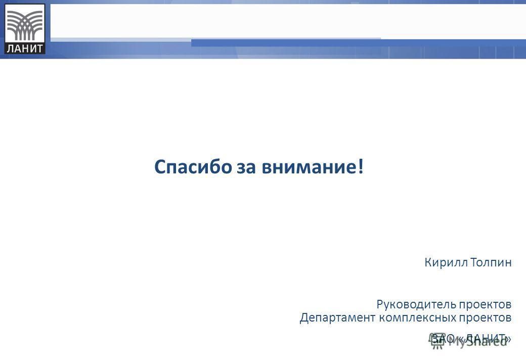 Спасибо за внимание! Кирилл Толпин Руководитель проектов Департамент комплексных проектов ЗАО «ЛАНИТ»