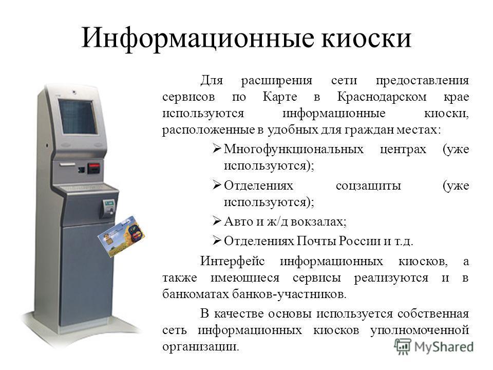 Информационные киоски Для расширения сети предоставления сервисов по Карте в Краснодарском крае используются информационные киоски, расположенные в удобных для граждан местах: Многофункциональных центрах (уже используются); Отделениях соцзащиты (уже