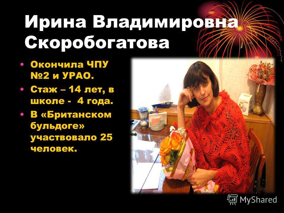 Ирина Владимировна Скоробогатова Окончила ЧПУ 2 и УРАО. Стаж – 14 лет, в школе - 4 года. В «Британском бульдоге» участвовало 25 человек.