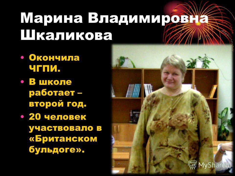 Марина Владимировна Шкаликова Окончила ЧГПИ. В школе работает – второй год. 20 человек участвовало в «Британском бульдоге».