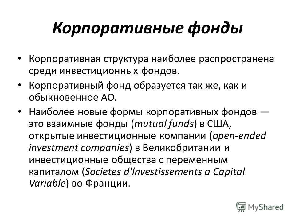 Корпоративные фонды Корпоративная структура наиболее распространена среди инвестиционных фондов. Корпоративный фонд образуется так же, как и обыкновенное АО. Наиболее новые формы корпоративных фондов это взаимные фонды (mutual funds) в США, открытые
