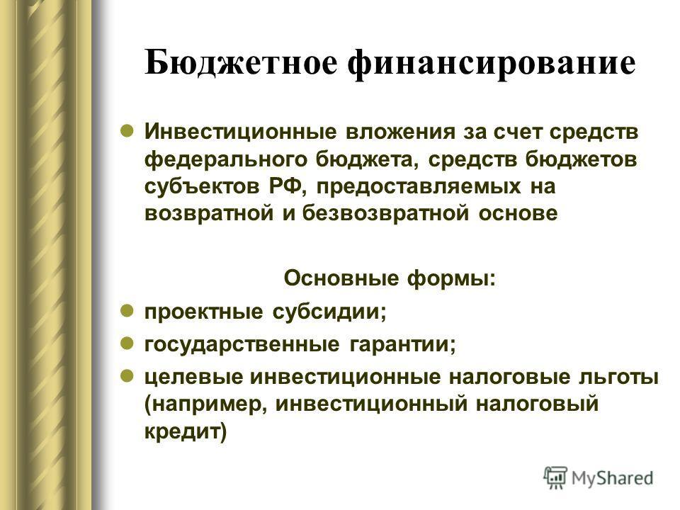 Бюджетное финансирование Инвестиционные вложения за счет средств федерального бюджета, средств бюджетов субъектов РФ, предоставляемых на возвратной и безвозвратной основе Основные формы: проектные субсидии; государственные гарантии; целевые инвестици