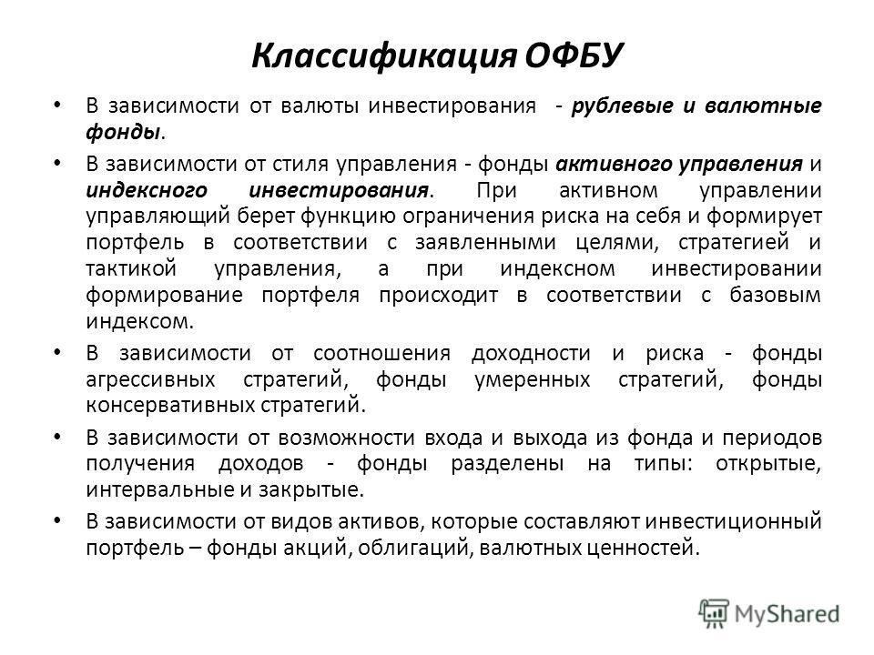 Классификация ОФБУ В зависимости от валюты инвестирования - рублевые и валютные фонды. В зависимости от стиля управления - фонды активного управления и индексного инвестирования. При активном управлении управляющий берет функцию ограничения риска на