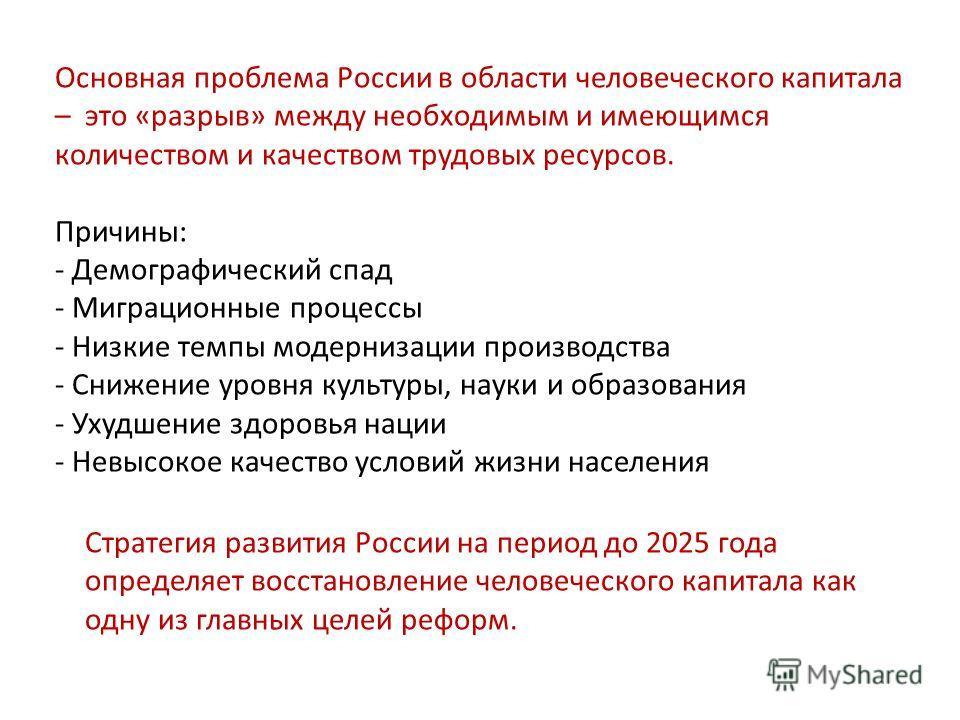 Основная проблема России в области человеческого капитала – это «разрыв» между необходимым и имеющимся количеством и качеством трудовых ресурсов. Причины: - Демографический спад - Миграционные процессы - Низкие темпы модернизации производства - Сниже