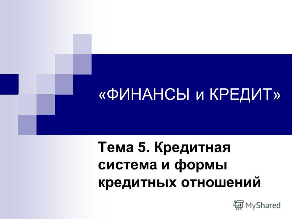 «ФИНАНСЫ и КРЕДИТ» Тема 5. Кредитная система и формы кредитных отношений