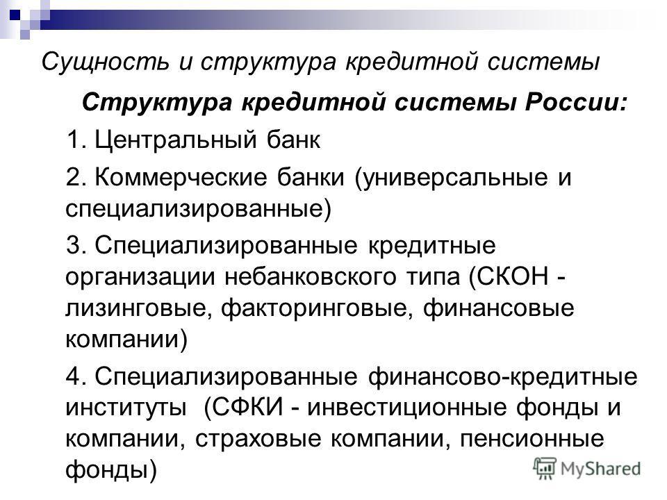 Сущность и структура кредитной системы Структура кредитной системы России: 1. Центральный банк 2. Коммерческие банки (универсальные и специализированные) 3. Специализированные кредитные организации небанковского типа (СКОН - лизинговые, факторинговые