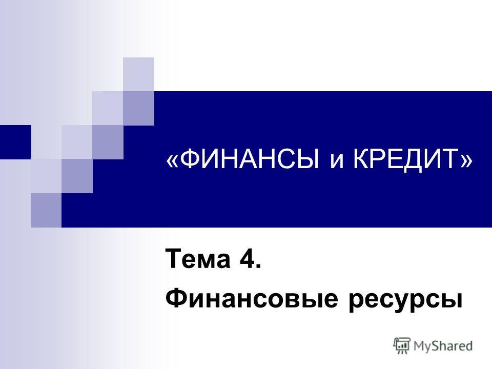 «ФИНАНСЫ и КРЕДИТ» Тема 4. Финансовые ресурсы