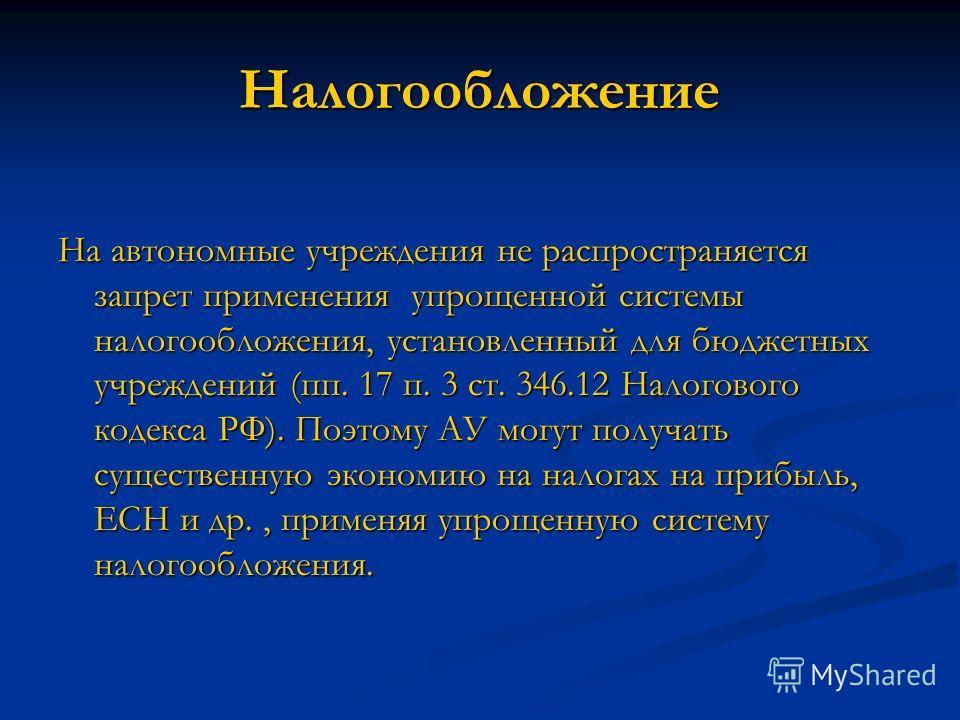 Налогообложение На автономные учреждения не распространяется запрет применения упрощенной системы налогообложения, установленный для бюджетных учреждений (пп. 17 п. 3 ст. 346.12 Налогового кодекса РФ). Поэтому АУ могут получать существенную экономию