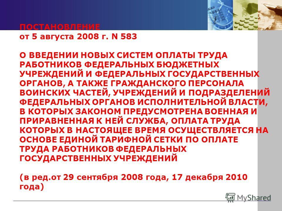 ПОСТАНОВЛЕНИЕ от 5 августа 2008 г. N 583 О ВВЕДЕНИИ НОВЫХ СИСТЕМ ОПЛАТЫ ТРУДА РАБОТНИКОВ ФЕДЕРАЛЬНЫХ БЮДЖЕТНЫХ УЧРЕЖДЕНИЙ И ФЕДЕРАЛЬНЫХ ГОСУДАРСТВЕННЫХ ОРГАНОВ, А ТАКЖЕ ГРАЖДАНСКОГО ПЕРСОНАЛА ВОИНСКИХ ЧАСТЕЙ, УЧРЕЖДЕНИЙ И ПОДРАЗДЕЛЕНИЙ ФЕДЕРАЛЬНЫХ ОР