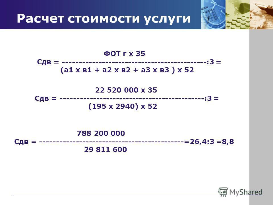 Расчет стоимости услуги ФОТ г х 35 Сдв = --------------------------------------------:3 = (а1 x в1 + а2 x в2 + а3 x в3 ) x 52 22 520 000 х 35 Сдв = --------------------------------------------:3 = (195 x 2940) x 52 788 200 000 Сдв = -----------------