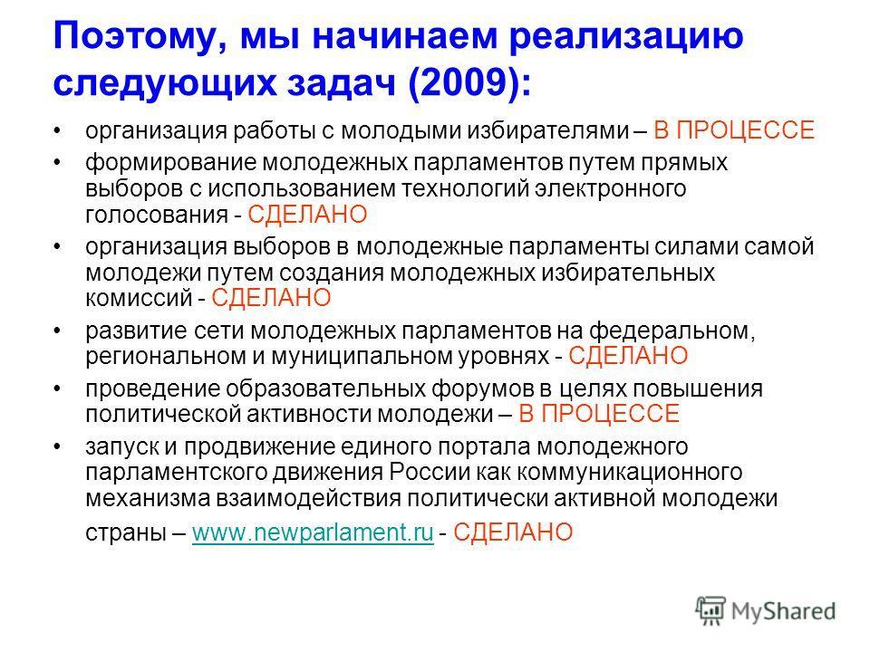 Поэтому, мы начинаем реализацию следующих задач (2009): организация работы с молодыми избирателями – В ПРОЦЕССЕ формирование молодежных парламентов путем прямых выборов с использованием технологий электронного голосования - СДЕЛАНО организация выборо