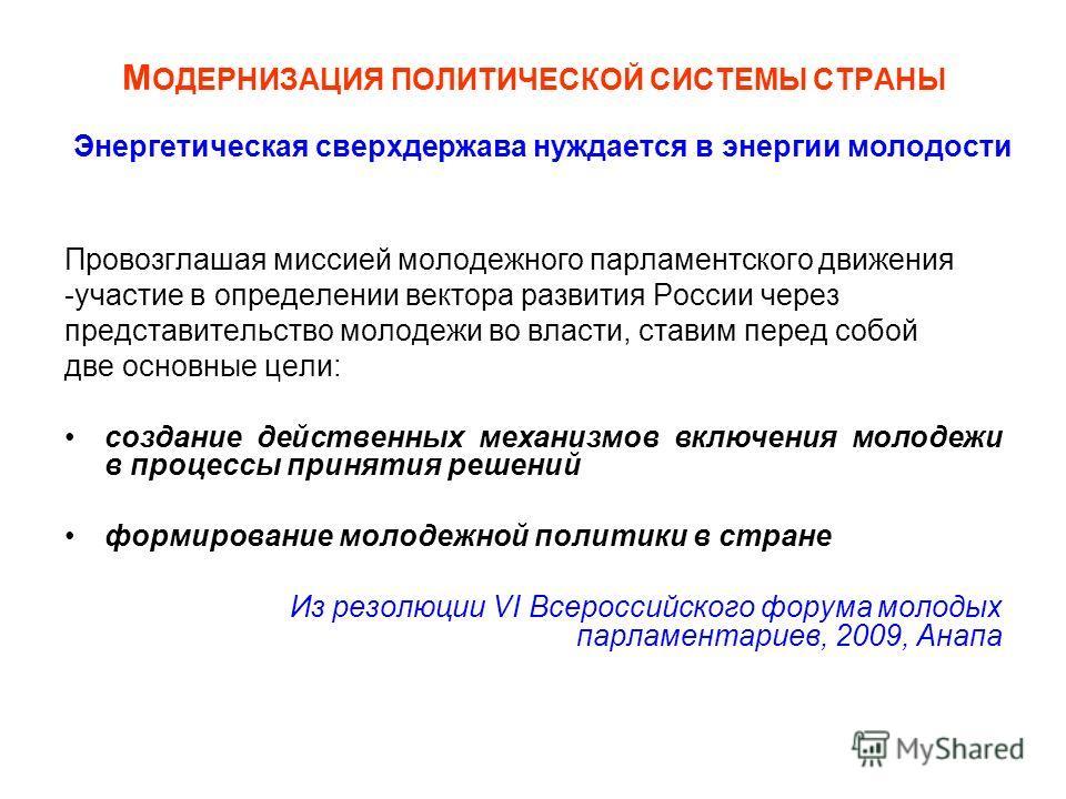М ОДЕРНИЗАЦИЯ ПОЛИТИЧЕСКОЙ СИСТЕМЫ СТРАНЫ Провозглашая миссией молодежного парламентского движения -участие в определении вектора развития России через представительство молодежи во власти, ставим перед собой две основные цели: создание действенных м