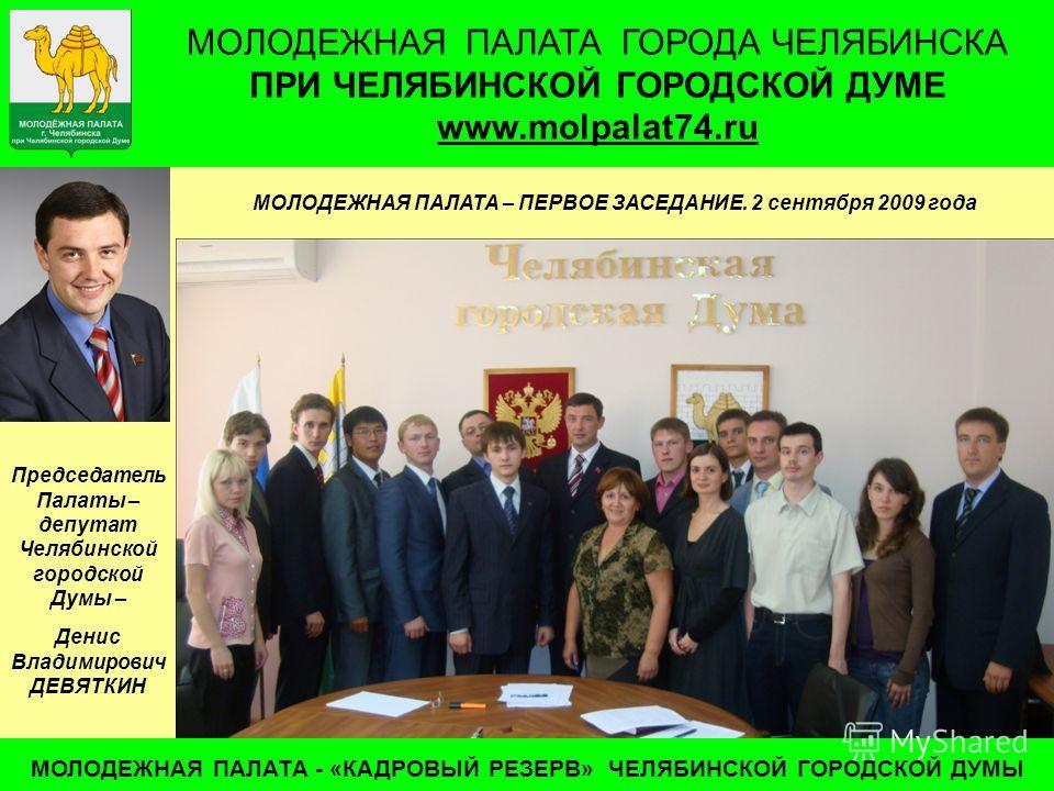 МОЛОДЕЖНАЯ ПАЛАТА ГОРОДА ЧЕЛЯБИНСКА ПРИ ЧЕЛЯБИНСКОЙ ГОРОДСКОЙ ДУМЕ www.molpalat74.ru МОЛОДЕЖНАЯ ПАЛАТА - «КАДРОВЫЙ РЕЗЕРВ» ЧЕЛЯБИНСКОЙ ГОРОДСКОЙ ДУМЫ МОЛОДЕЖНАЯ ПАЛАТА – ПЕРВОЕ ЗАСЕДАНИЕ. 2 сентября 2009 года Председатель Палаты – депутат Челябинской