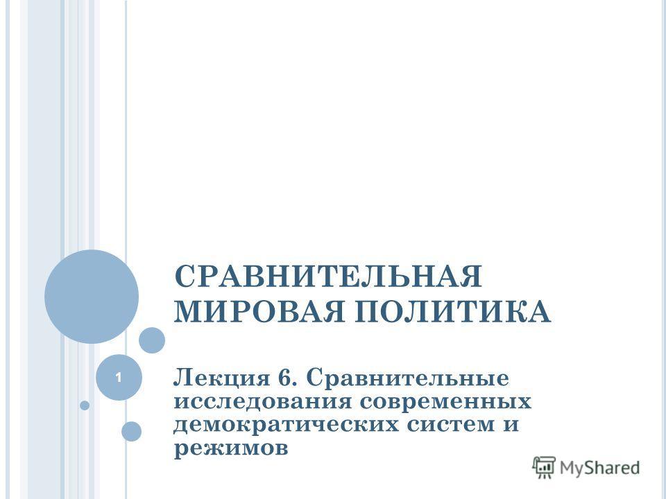 СРАВНИТЕЛЬНАЯ МИРОВАЯ ПОЛИТИКА Лекция 6. Сравнительные исследования современных демократических систем и режимов 1