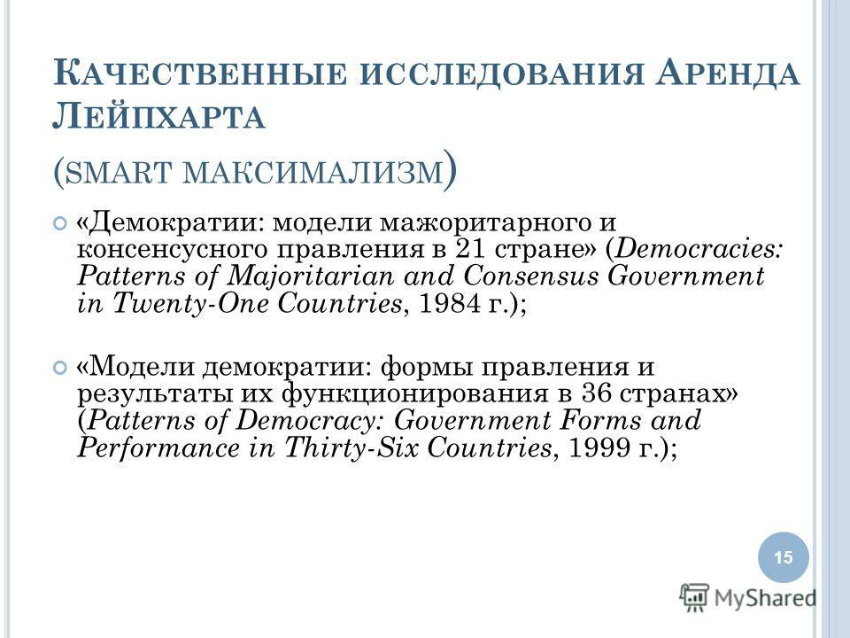 К АЧЕСТВЕННЫЕ ИССЛЕДОВАНИЯ А РЕНДА Л ЕЙПХАРТА ( SMART МАКСИМАЛИЗМ ) «Демократии: модели мажоритарного и консенсусного правления в 21 стране» ( Democracies: Patterns of Majoritarian and Consensus Government in Twenty-One Countries, 1984 г.); «Модели д