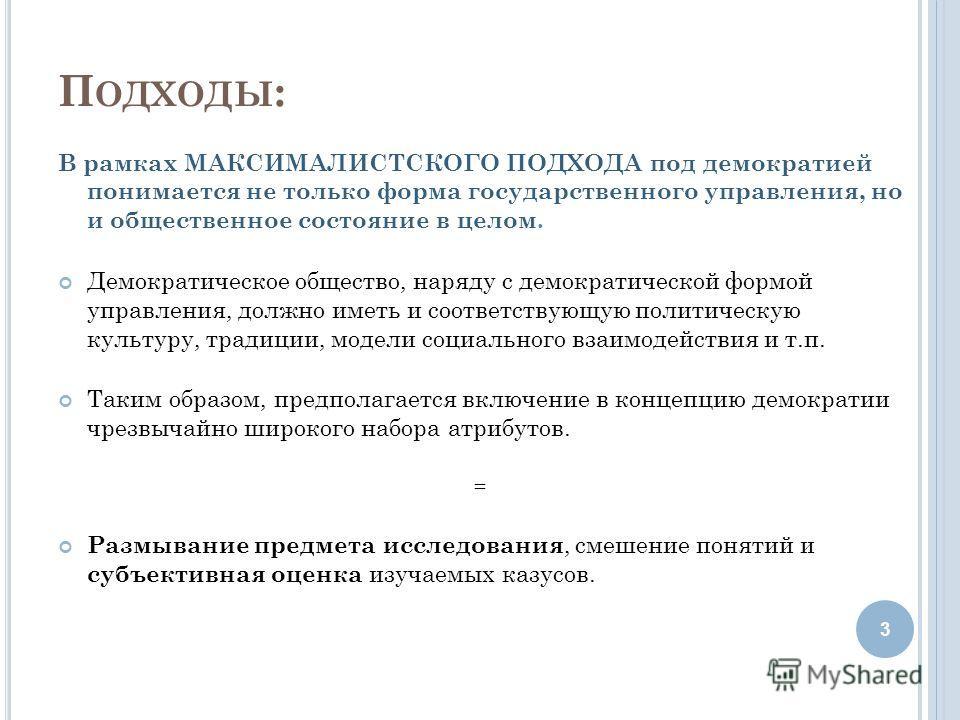 П ОДХОДЫ : В рамках МАКСИМАЛИСТСКОГО ПОДХОДА под демократией понимается не только форма государственного управления, но и общественное состояние в целом. Демократическое общество, наряду с демократической формой управления, должно иметь и соответству