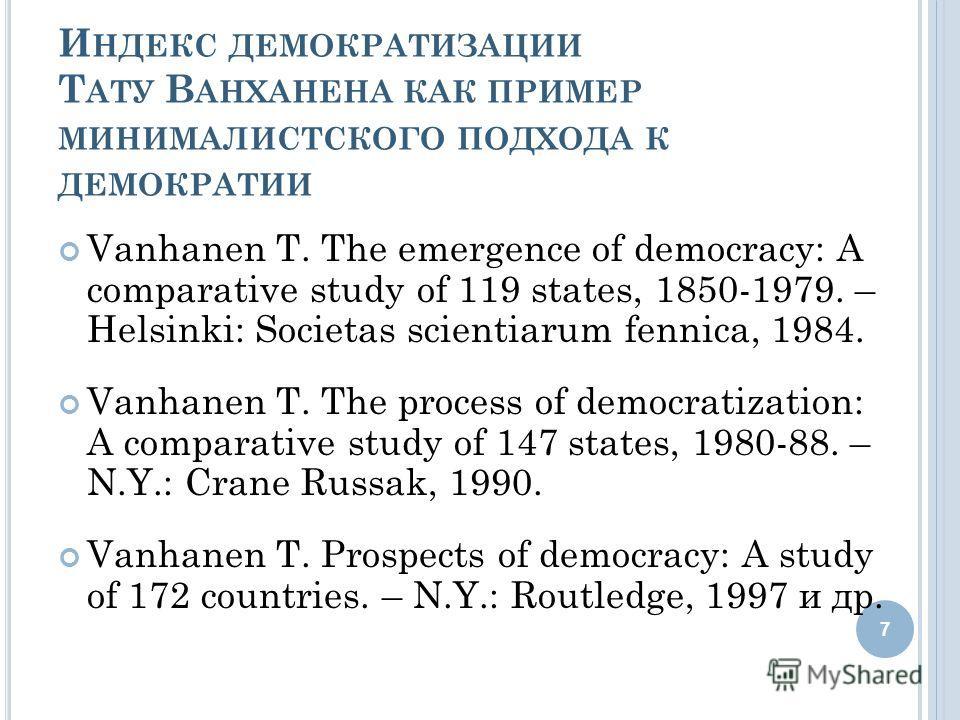 И НДЕКС ДЕМОКРАТИЗАЦИИ Т АТУ В АНХАНЕНА КАК ПРИМЕР МИНИМАЛИСТСКОГО ПОДХОДА К ДЕМОКРАТИИ Vanhanen T. The emergence of democracy: A comparative study of 119 states, 1850-1979. – Helsinki: Societas scientiarum fennica, 1984. Vanhanen T. The process of d