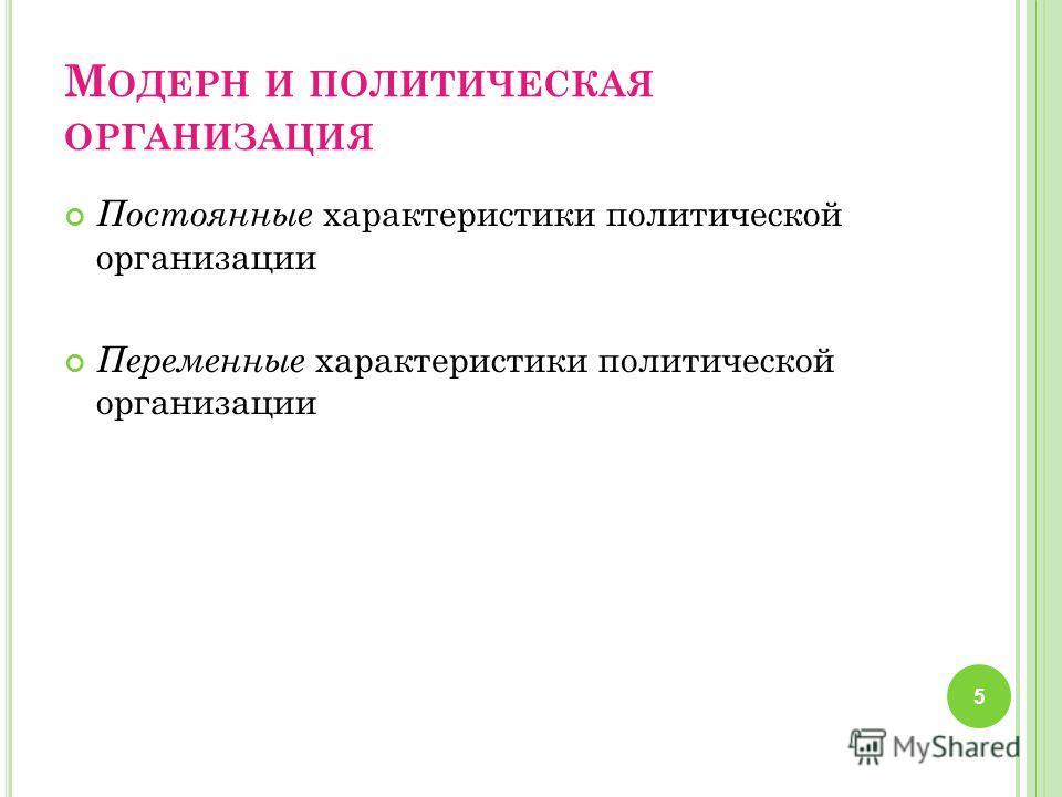 М ОДЕРН И ПОЛИТИЧЕСКАЯ ОРГАНИЗАЦИЯ Постоянные характеристики политической организации Переменные характеристики политической организации 5