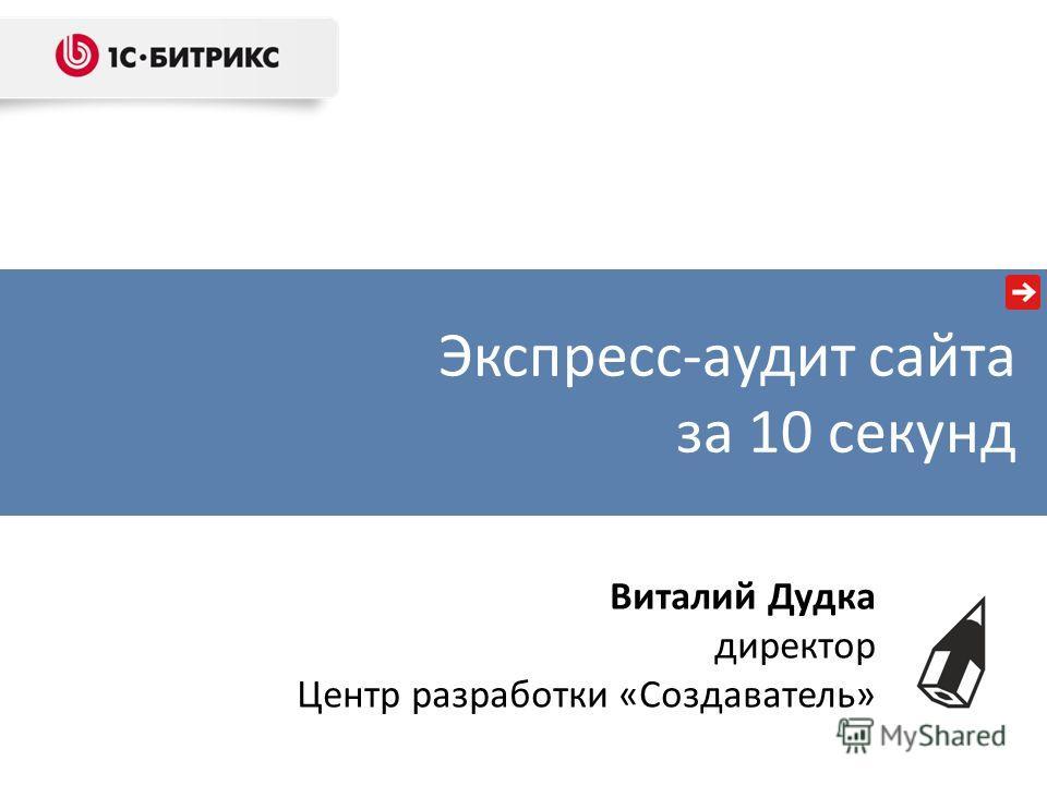 Экспресс-аудит сайта за 10 секунд Виталий Дудка директор Центр разработки «Создаватель»