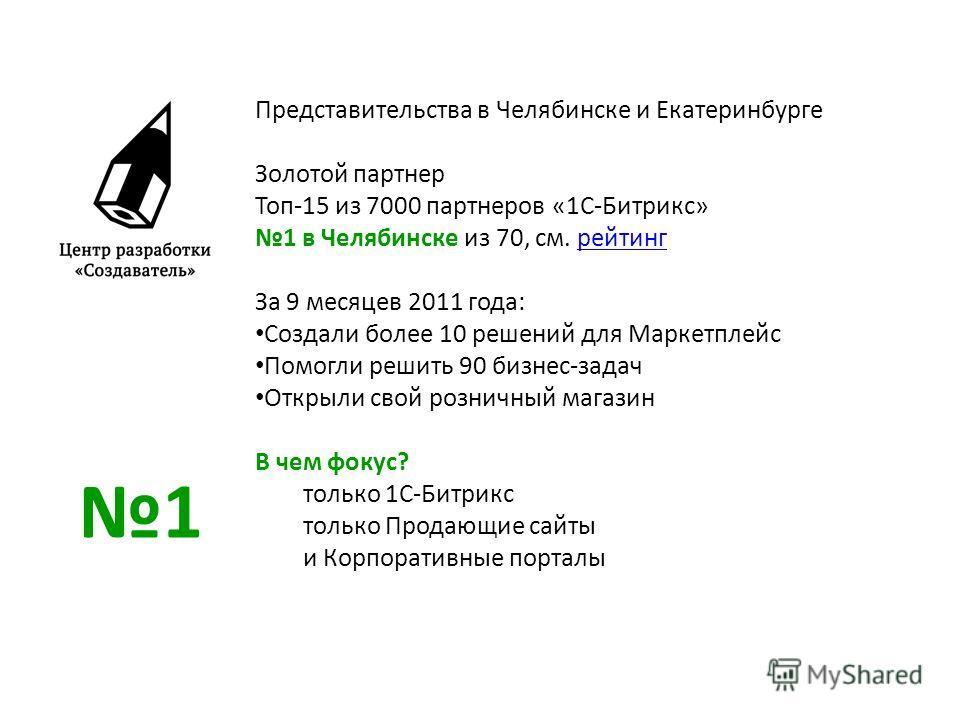 Представительства в Челябинске и Екатеринбурге Золотой партнер Топ-15 из 7000 партнеров «1С-Битрикс» 1 в Челябинске из 70, см. рейтингрейтинг За 9 месяцев 2011 года: Создали более 10 решений для Маркетплейс Помогли решить 90 бизнес-задач Открыли свой