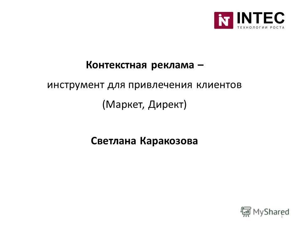 1 Контекстная реклама – инструмент для привлечения клиентов (Маркет, Директ) Светлана Каракозова