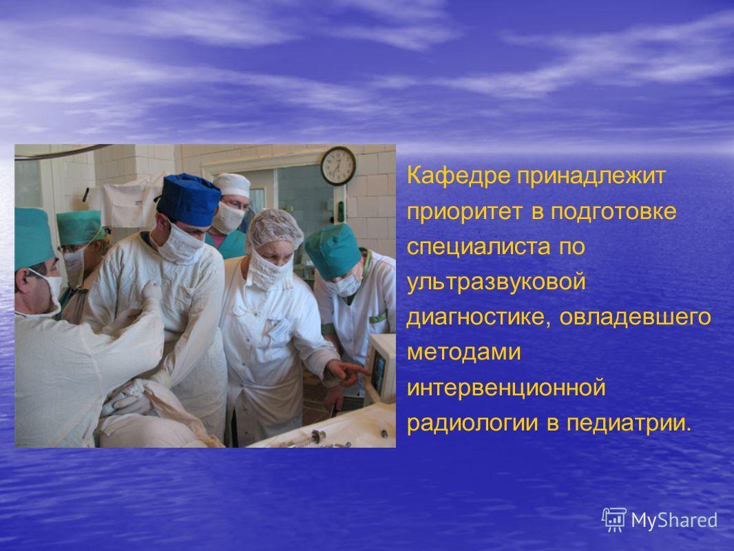 Кафедре принадлежит приоритет в подготовке специалиста по ультразвуковой диагностике, овладевшего методами интервенционной радиологии в педиатрии.