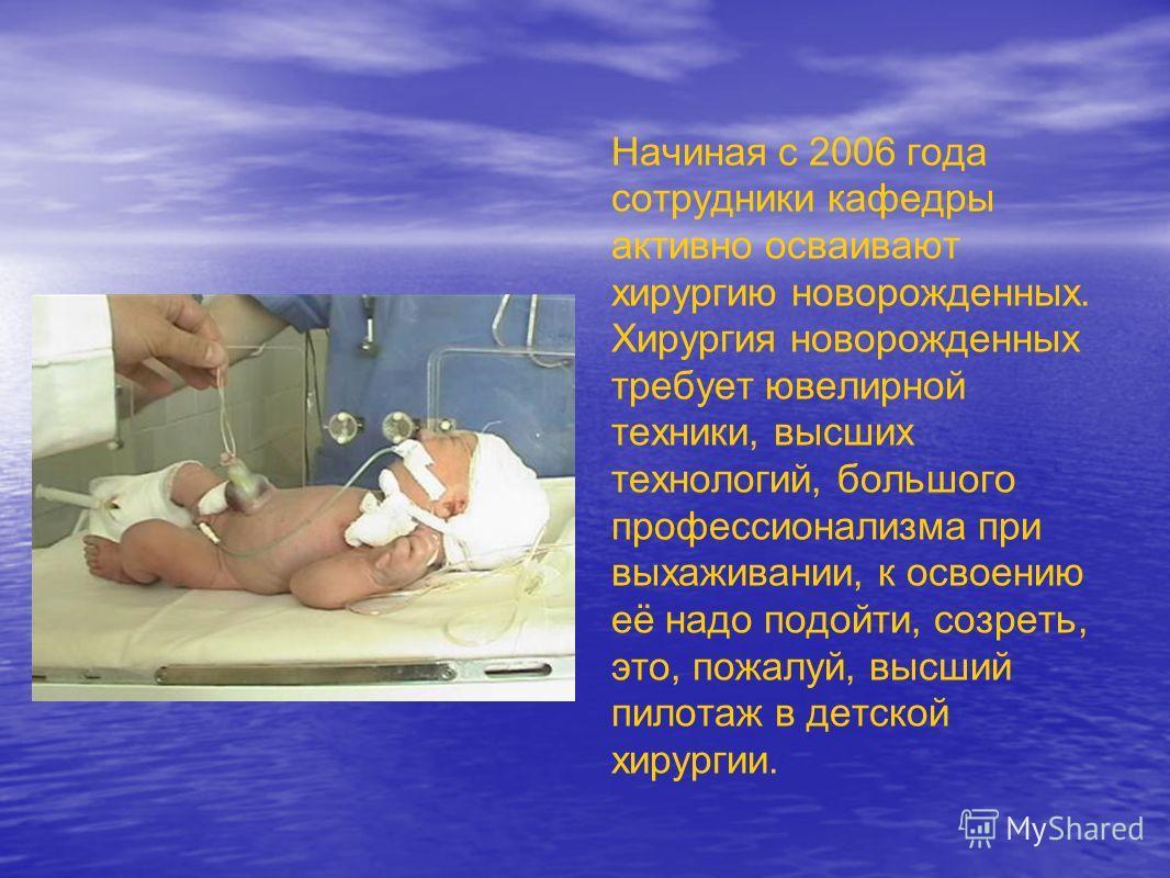 Начиная с 2006 года сотрудники кафедры активно осваивают хирургию новорожденных. Хирургия новорожденных требует ювелирной техники, высших технологий, большого профессионализма при выхаживании, к освоению её надо подойти, созреть, это, пожалуй, высший