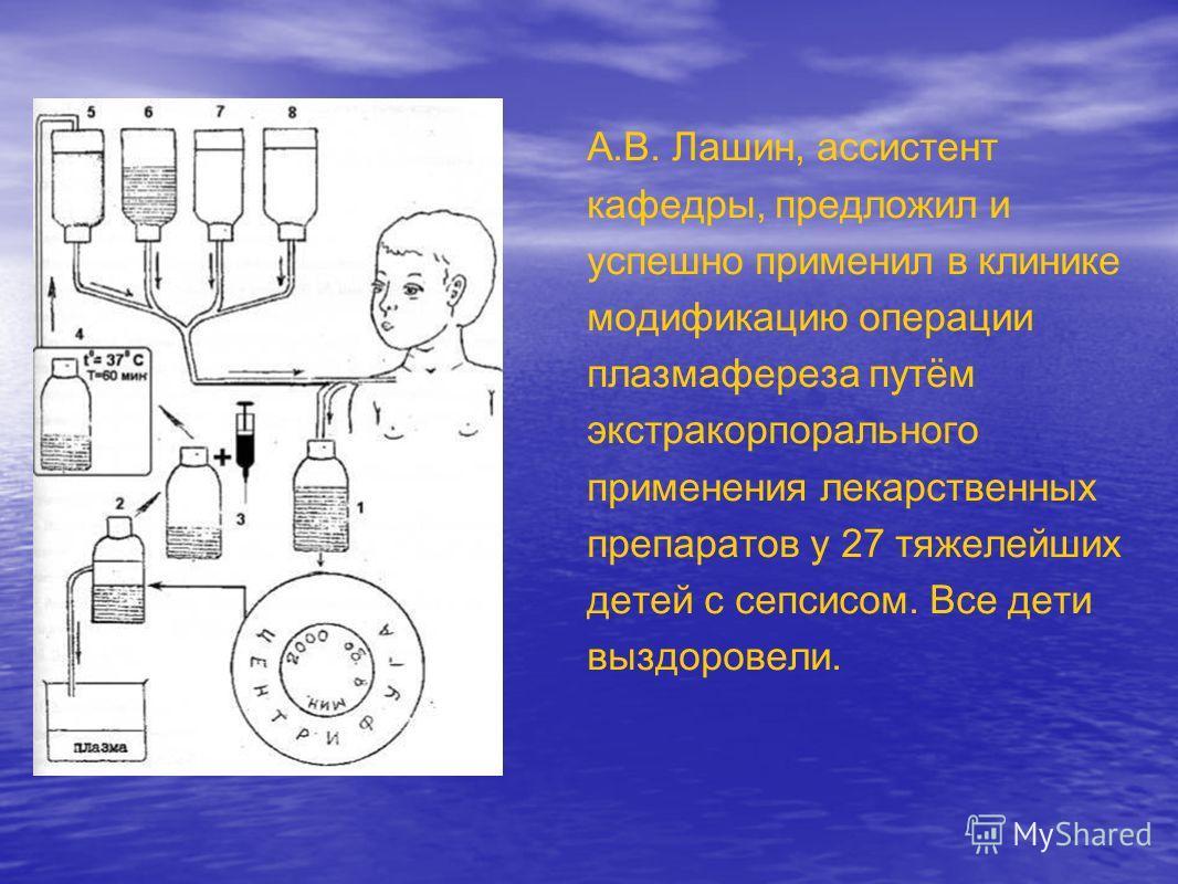 А.В. Лашин, ассистент кафедры, предложил и успешно применил в клинике модификацию операции плазмафереза путём экстракорпорального применения лекарственных препаратов у 27 тяжелейших детей с сепсисом. Все дети выздоровели.