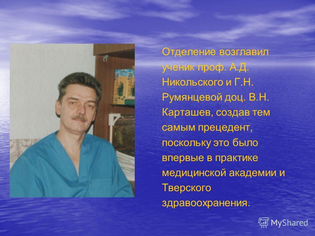Отделение возглавил ученик проф. А.Д. Никольского и Г.Н. Румянцевой доц. В.Н. Карташев, создав тем самым прецедент, поскольку это было впервые в практике медицинской академии и Тверского здравоохранения.