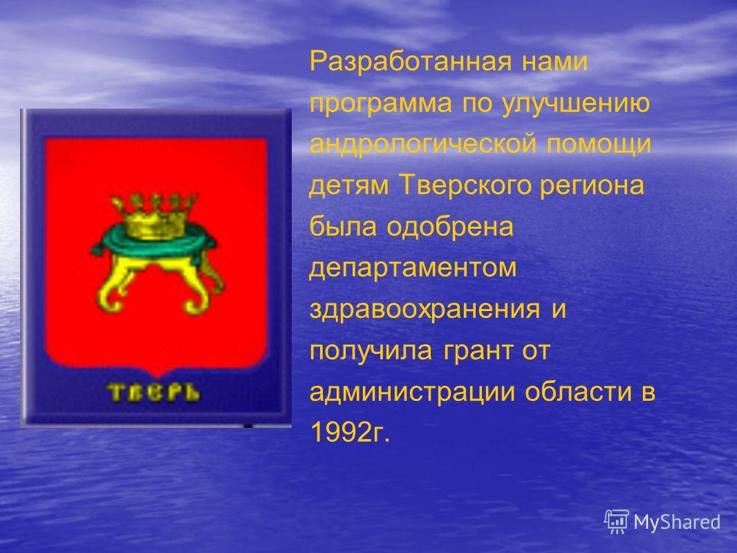 Разработанная нами программа по улучшению андрологической помощи детям Тверского региона была одобрена департаментом здравоохранения и получила грант от администрации области в 1992г.