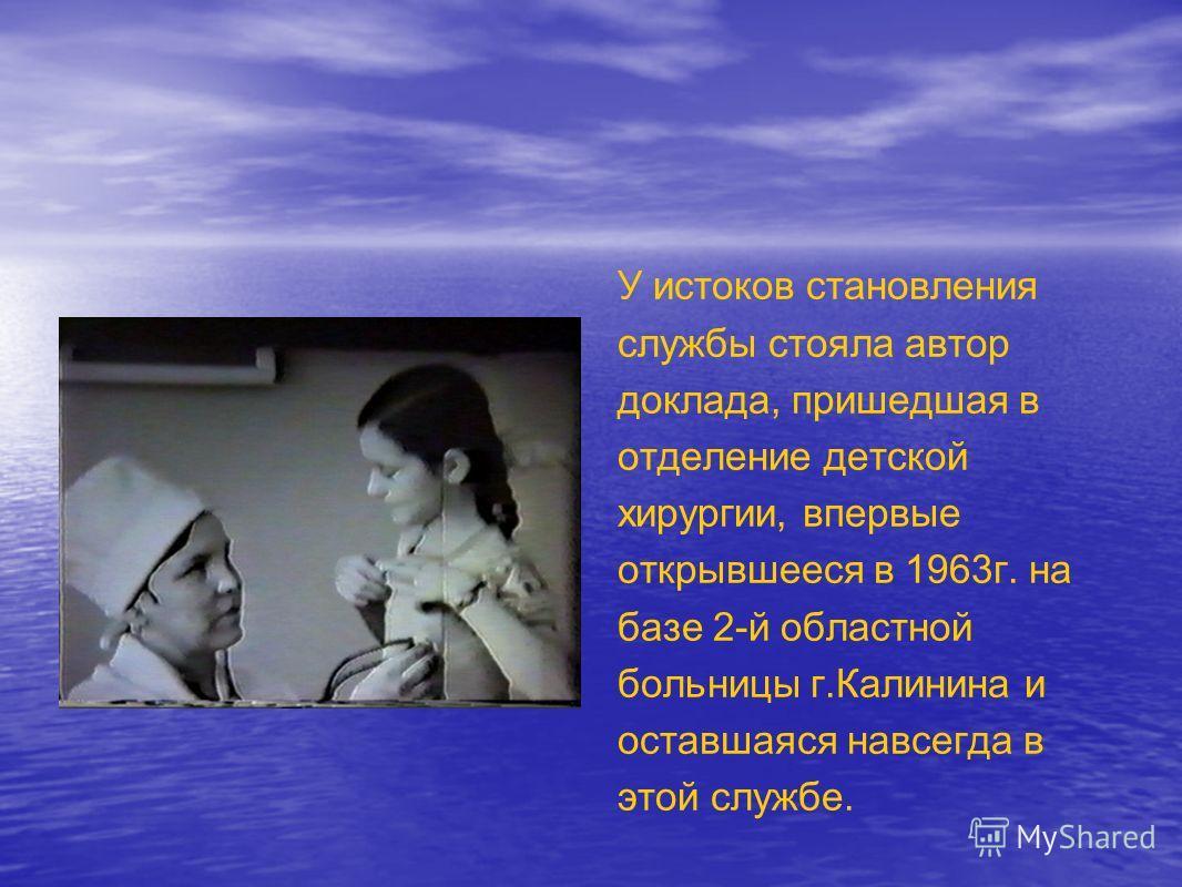 У истоков становления службы стояла автор доклада, пришедшая в отделение детской хирургии, впервые открывшееся в 1963г. на базе 2-й областной больницы г.Калинина и оставшаяся навсегда в этой службе.