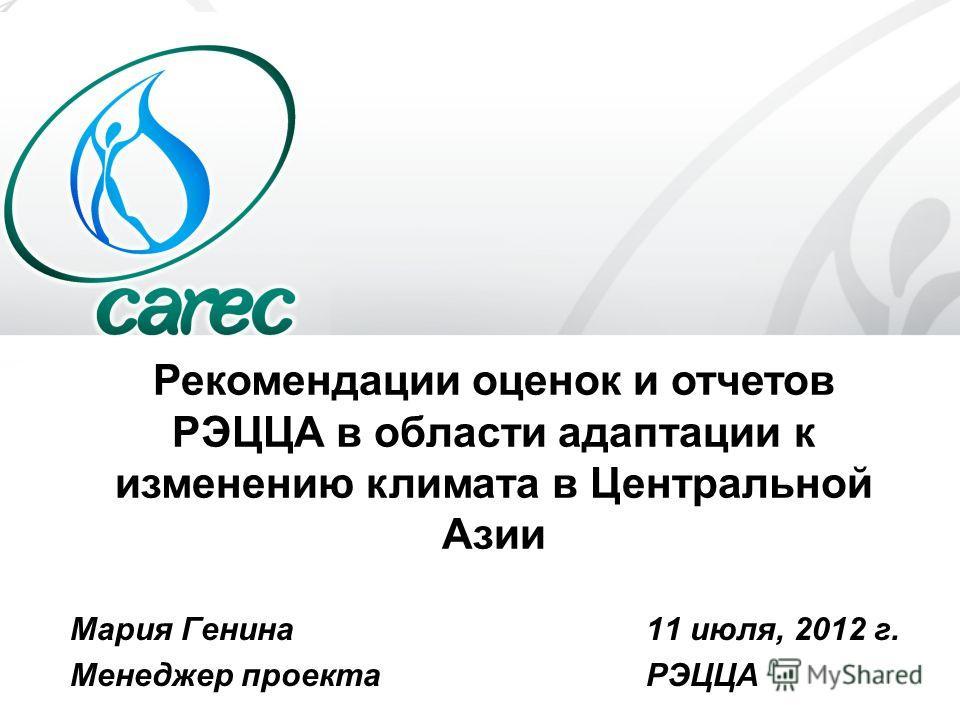 Рекомендации оценок и отчетов РЭЦЦА в области адаптации к изменению климата в Центральной Азии Мария Генина 11 июля, 2012 г. Менеджер проекта РЭЦЦА