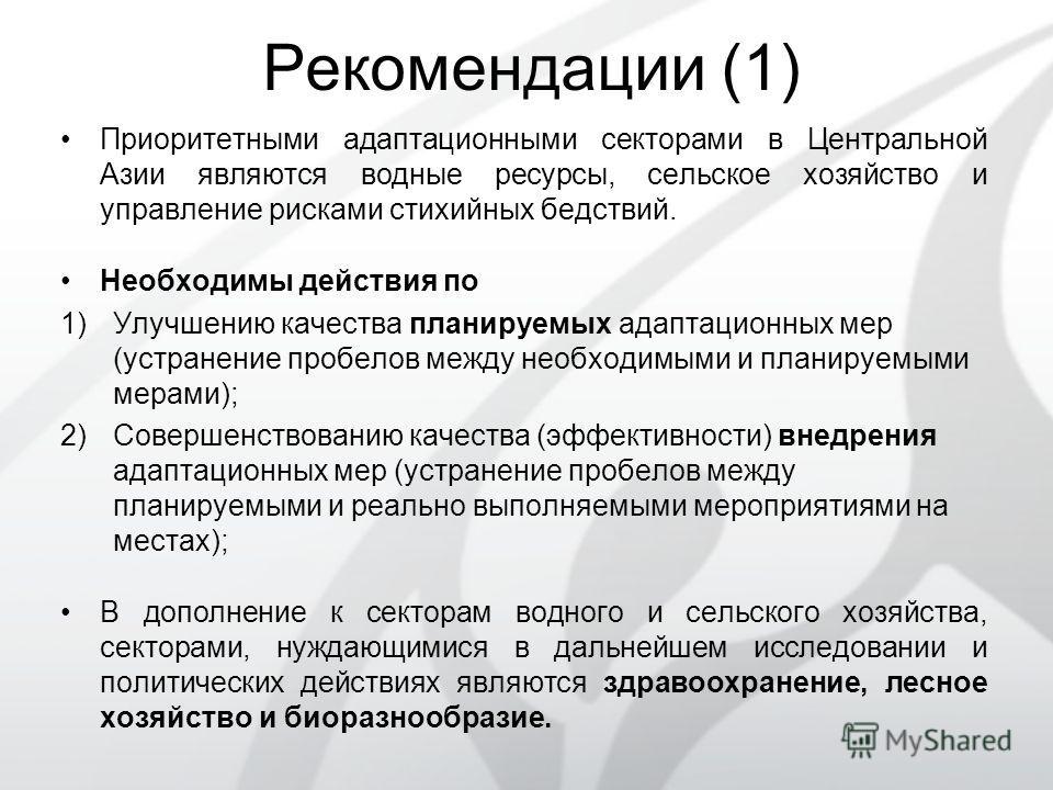 Рекомендации (1) Приоритетными адаптационными секторами в Центральной Азии являются водные ресурсы, сельское хозяйство и управление рисками стихийных бедствий. Необходимы действия по 1)Улучшению качества планируемых адаптационных мер (устранение проб