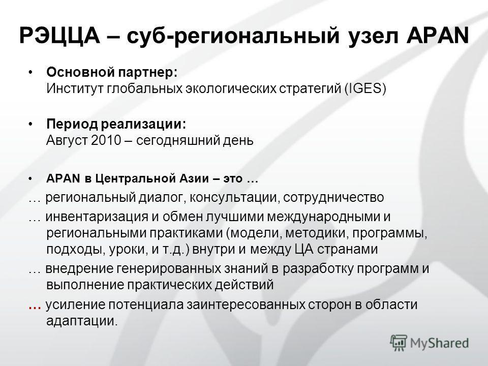 РЭЦЦА – суб-региональный узел APAN Основной партнер: Институт глобальных экологических стратегий (IGES) Период реализации: Август 2010 – сегодняшний день APAN в Центральной Азии – это … … региональный диалог, консультации, сотрудничество … инвентариз