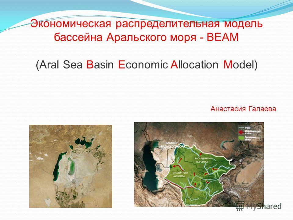 Экономическая распределительная модель бассейна Аральского моря - BEAM (Aral Sea Basin Economic Allocation Model) Анастасия Галаева