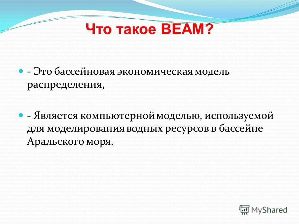 Что такое BEAM? - Это бассейновая экономическая модель распределения, - Является компьютерной моделью, используемой для моделирования водных ресурсов в бассейне Аральского моря.